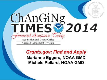 Grants.gov: Find and Apply Marianne Eggers, NOAA GMD Michele Pollard, NOAA GMD.