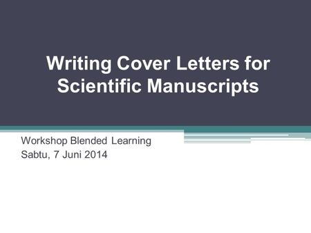 Writing Cover Letters for Scientific Manuscripts Workshop Blended Learning Sabtu, 7 Juni 2014.