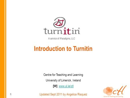 Introduction to Turnitin Centre for Teaching and Learning University of Limerick, Ireland [W] www.ul.ie/ctlwww.ul.ie/ctl Updated Sept 2011 by Angelica.