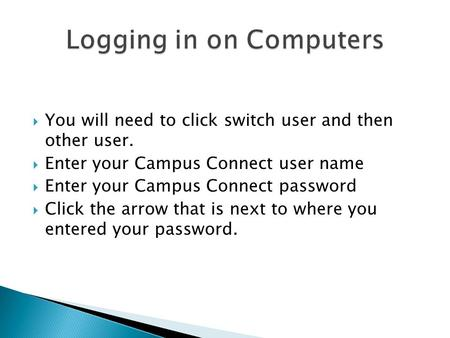  You will need to click switch user and then other user.  Enter your Campus Connect user name  Enter your Campus Connect password  Click the arrow.