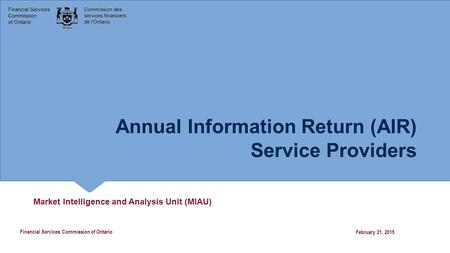 Annual Information Return (AIR) Service Providers Market Intelligence and Analysis Unit (MIAU) February 21, 2015 Financial Services Commission of Ontario.