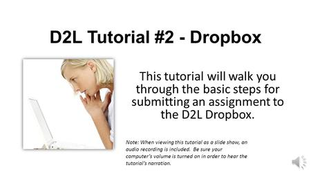 D2L Tutorial #2 - Dropbox This tutorial will walk you through the basic steps for submitting an assignment to the D2L Dropbox. Note: When viewing this.