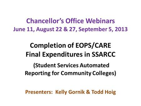 Chancellor's Office Webinars June 11, August 22 & 27, September 5, 2013 Completion of EOPS/CARE Final Expenditures in SSARCC (Student Services Automated.