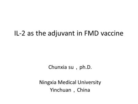 IL-2 as the adjuvant in FMD vaccine Chunxia su , ph.D. Ningxia Medical University Yinchuan , China.