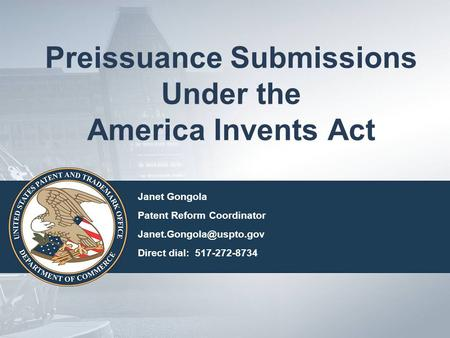Preissuance Submissions Under the America Invents Act Janet Gongola Patent Reform Coordinator Direct dial: 517-272-8734.