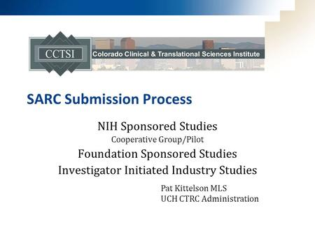 SARC Submission Process NIH Sponsored Studies Cooperative Group/Pilot Foundation Sponsored Studies Investigator Initiated Industry Studies Pat Kittelson.