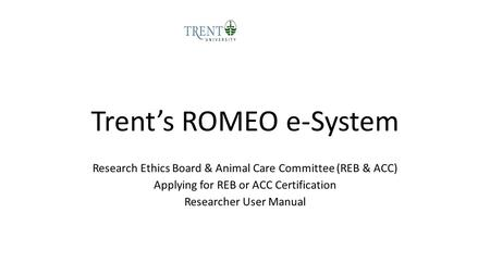 Trent's ROMEO e-System Research Ethics Board & Animal Care Committee (REB & ACC) Applying for REB or ACC Certification Researcher User Manual.