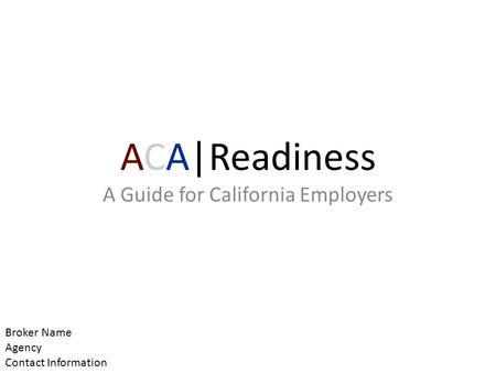 ACA|Readiness A Guide for California Employers Broker Name Agency Contact Information.