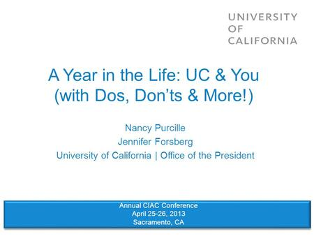 A Year in the Life: UC & You (with Dos, Don'ts & More!) Nancy Purcille Jennifer Forsberg University of California | Office of the President Annual CIAC.