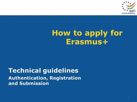 How to apply for Erasmus+ Technical guidelines Authentication, Registration and Submission 1.