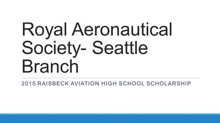Royal Aeronautical Society- Seattle Branch 2015 RAISBECK AVIATION HIGH SCHOOL SCHOLARSHIP.
