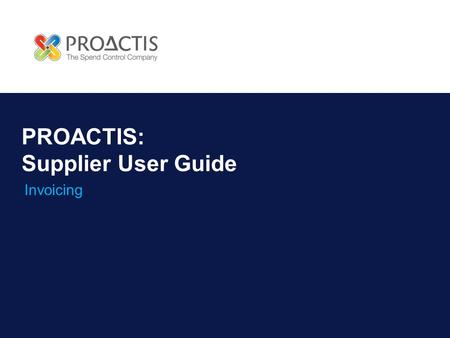 PROACTIS: Supplier User Guide Invoicing. Introduction Why PROACTIS Invoice Management Invoice Notification Viewing an Invoice Acknowledging invoices Accepting.