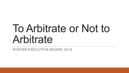 To Arbitrate or Not to Arbitrate WINTER EXECUTIVE BOARD 2014.