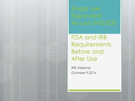 Single Use Expanded Access IND/IDE: FDA and IRB Requirements Before and After Use IRB Webinar October 9,2014.