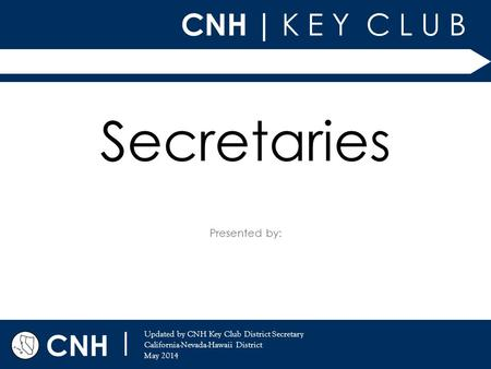 CNH | K E Y C L U B Presented by: CNH | Updated by CNH Key Club District Secretary California-Nevada-Hawaii District May 2014 Secretaries.