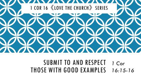 SUBMIT TO AND RESPECT THOSE WITH GOOD EXAMPLES 1 Cor 16:15-16 1 COR 16 《 LOVE THE CHURCH 》 SERIES.