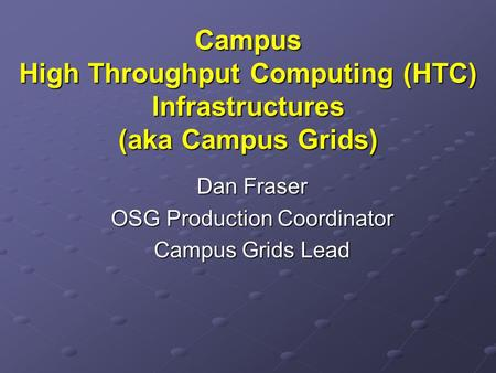 Campus High Throughput Computing (HTC) Infrastructures (aka Campus Grids) Dan Fraser OSG Production Coordinator Campus Grids Lead.