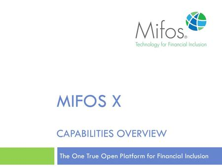 MIFOS X CAPABILITIES OVERVIEW The One True Open Platform for Financial Inclusion.