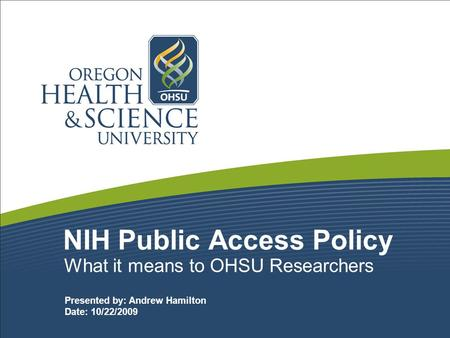 NIH Public Access Policy What it means to OHSU Researchers Presented by: Andrew Hamilton Date: 10/22/2009.