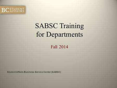 SABSC Training for Departments Fall 2014 Student Affairs Business Service Center (SABSC)