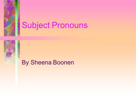Subject Pronouns By Sheena Boonen. Subject Pronouns Are: Used to relate to who you are speaking(yo, nosotros forms) Used to relate to the person spoken.