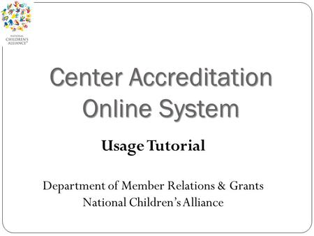 Center Accreditation Online System Usage Tutorial Department of Member Relations & Grants National Children's Alliance.