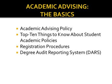  Academic Advising Policy  Top-Ten Things to Know About Student Academic Policies  Registration Procedures  Degree Audit Reporting System (DARS)