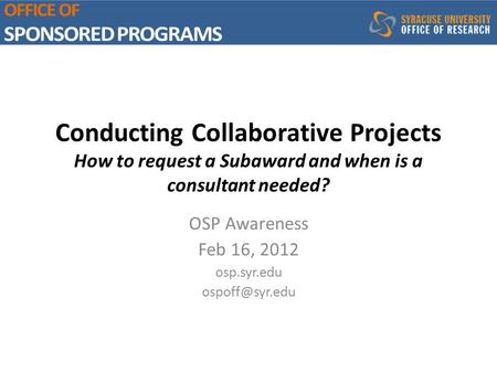 Conducting Collaborative Projects How to request a Subaward and when is a consultant needed? OSP Awareness Feb 16, 2012 osp.syr.edu