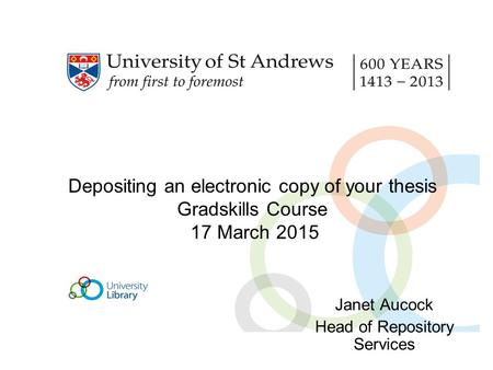 Depositing an electronic copy of your thesis Gradskills Course 17 March 2015 Janet Aucock Head of Repository Services.
