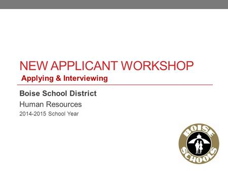 NEW APPLICANT WORKSHOP Boise School District Human Resources 2014-2015 School Year Applying & Interviewing.