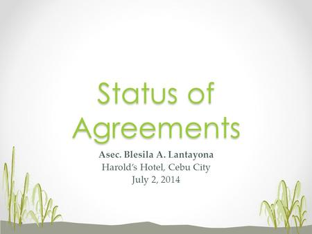 Asec. Blesila A. Lantayona Harold's Hotel, Cebu City July 2, 2014 Status of Agreements.