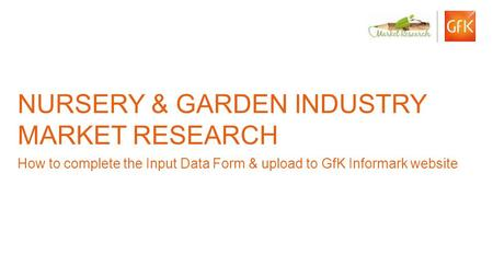 1 © GfK Informark | Nursery & Garden Industry Market Research | November 2012 NURSERY & GARDEN INDUSTRY MARKET RESEARCH How to complete the Input Data.