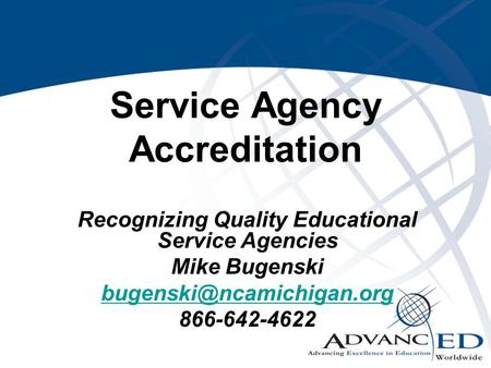 Service Agency Accreditation Recognizing Quality Educational Service Agencies Mike Bugenski 866-642-4622.