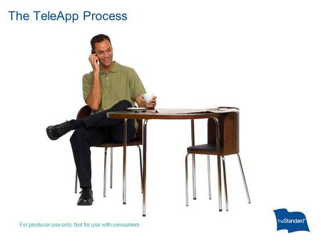 The TeleApp Process For producer use only. Not for use with consumers.