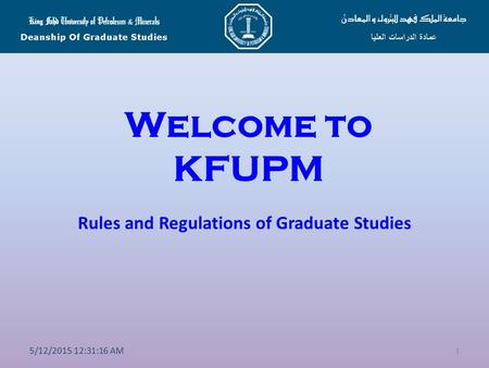 Welcome to KFUPM Rules and Regulations of Graduate Studies 1 5/12/2015 12:32:50 AM.