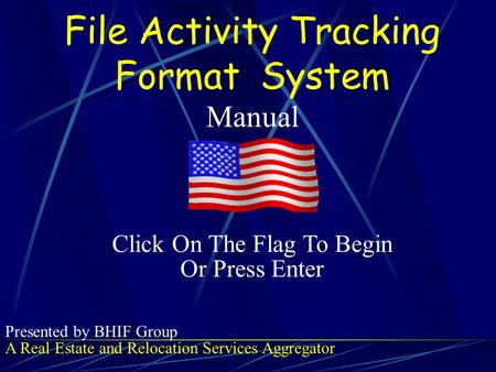 File Activity Tracking Format S ystem Manual A Real Estate and Relocation Services Aggregator Presented by BHIF Group Click On The Flag To Begin Or Press.
