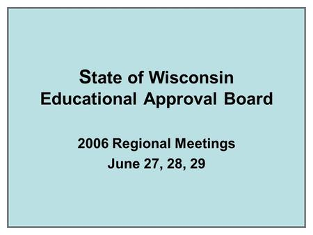 S tate of Wisconsin Educational Approval Board 2006 Regional Meetings June 27, 28, 29.