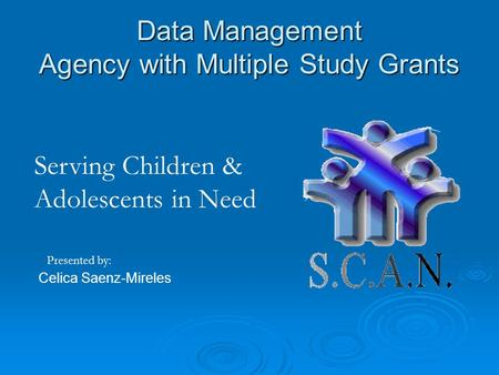 Data Management Agency with Multiple Study Grants Celica Saenz-Mireles Presented by: Serving Children & Adolescents in Need.