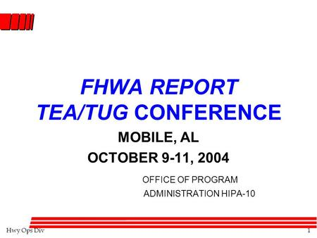 Hwy Ops Div1 FHWA REPORT TEA/TUG CONFERENCE MOBILE, AL OCTOBER 9-11, 2004 OFFICE OF PROGRAM ADMINISTRATION HIPA-10.