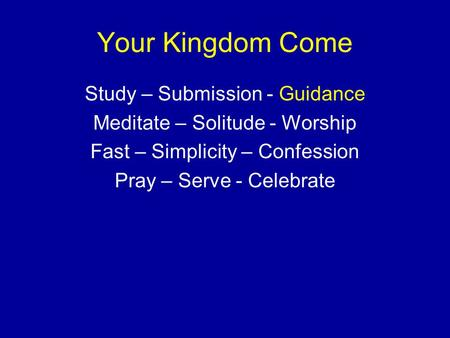 Your Kingdom Come Study – Submission - Guidance Meditate – Solitude - Worship Fast – Simplicity – Confession Pray – Serve - Celebrate.