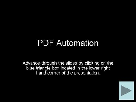 PDF Automation Advance through the slides by clicking on the blue triangle box located in the lower right hand corner of the presentation.