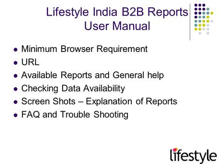 Lifestyle India B2B Reports User Manual Minimum Browser Requirement URL Available Reports and General help Checking Data Availability Screen Shots – Explanation.