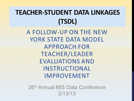 TEACHER-STUDENT DATA LINKAGES (TSDL) A FOLLOW-UP ON THE NEW YORK STATE DATA MODEL APPROACH FOR TEACHER/LEADER EVALUATIONS AND INSTRUCTIONAL IMPROVEMENT.