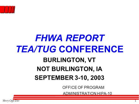 Hwy Ops Div1 FHWA REPORT TEA/TUG CONFERENCE BURLINGTON, VT NOT BURLINGTON, IA SEPTEMBER 3-10, 2003 OFFICE OF PROGRAM ADMINISTRATION HIPA-10.