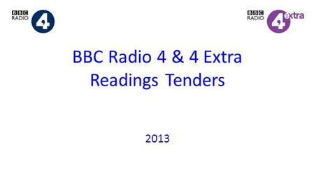 BBC Radio 4 & 4 Extra Readings Tenders 2013. READINGS TENDERS 2013 TIMETABLE 19 April Guidelines published 27 June Submissions deadline Late July Results.