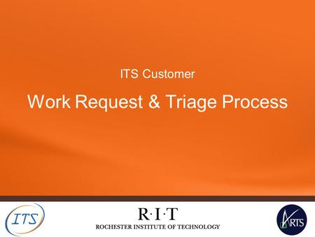 ITS Customer Work Request & Triage Process. Work Request & Triage Process – what is it? Some new terminology: Work Request: A request for support from.