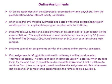  An online assignment can be attempted or submitted anytime, anywhere, from the place/location where internet facility is available.  Online assignments.