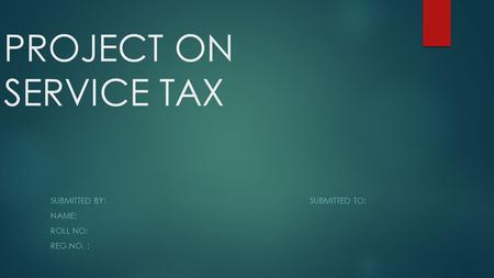 PROJECT ON SERVICE TAX SUBMITTED BY:SUBMITTED TO: NAME: ROLL NO: REG.NO. :
