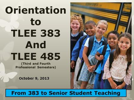 Orientation to TLEE 383 And TLEE 485 (Third and Fourth Professional Semesters) From 383 to Senior Student Teaching October 9, 2013.
