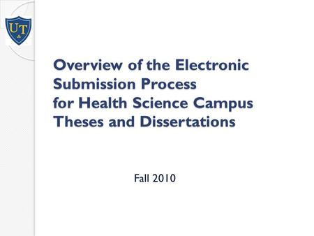 Overview of the Electronic Submission Process for Health Science Campus Theses and Dissertations Fall 2010.